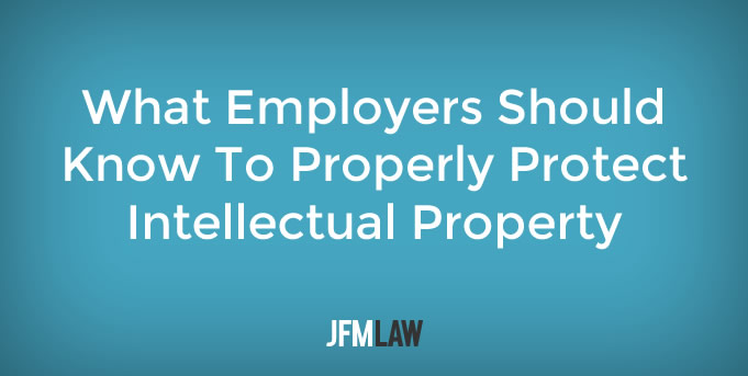 What Employers Should Know To Properly Protect Intellectual Property