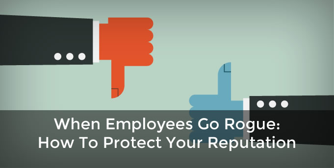 When Employees Go Rogue: How To Protect Your Reputation